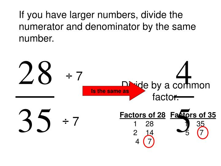 If you have larger numbers, divide the numerator and denominator by the same number.