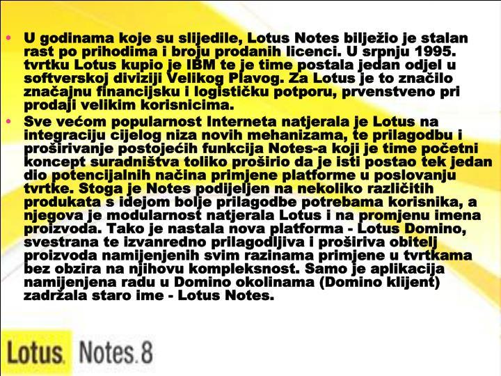 U godinama koje su slijedile, Lotus Notes bilježio je stalan rast po prihodima i broju prodanih licenci. U srpnju 1995. tvrtku Lotus kupio je IBM te je time postala jedan odjel u softverskoj diviziji Velikog Plavog. Za Lotus je to značilo značajnu financijsku i logističku potporu, prvenstveno pri prodaji velikim korisnicima.
