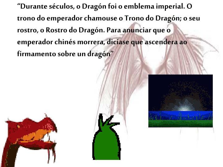 """""""Durante séculos, o Dragón foi o emblema imperial. O trono do emperador chamouse o Trono do Dragón; o seu rostro, o Rostro do Dragón. Para anunciar que o emperador chinés morrera, dicíase que ascendera ao firmamento sobre un dragón"""""""