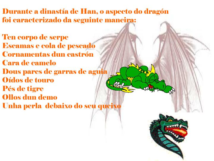 Durante a dinastía de Han, o aspecto do dragón foi caracterizado da seguinte maneira: