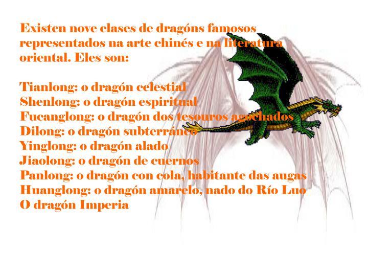 Existen nove clases de dragóns famosos representados na arte chinés e na literatura oriental. Eles son: