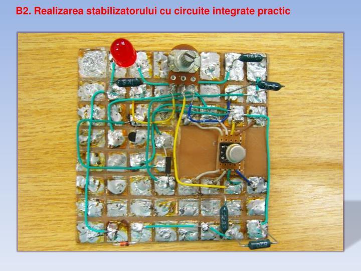B2. Realizarea stabilizatorului cu circuite integrate practic