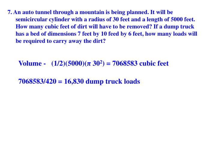 7. An auto tunnel through a mountain is being planned. It will be semicircular cylinder with a radius of 30 feet and a length of 5000 feet. How many cubic feet of dirt will have to be removed? If a dump truck has a bed of dimensions 7 feet by 10 feed by 6 feet, how many loads will be required to carry away the dirt?
