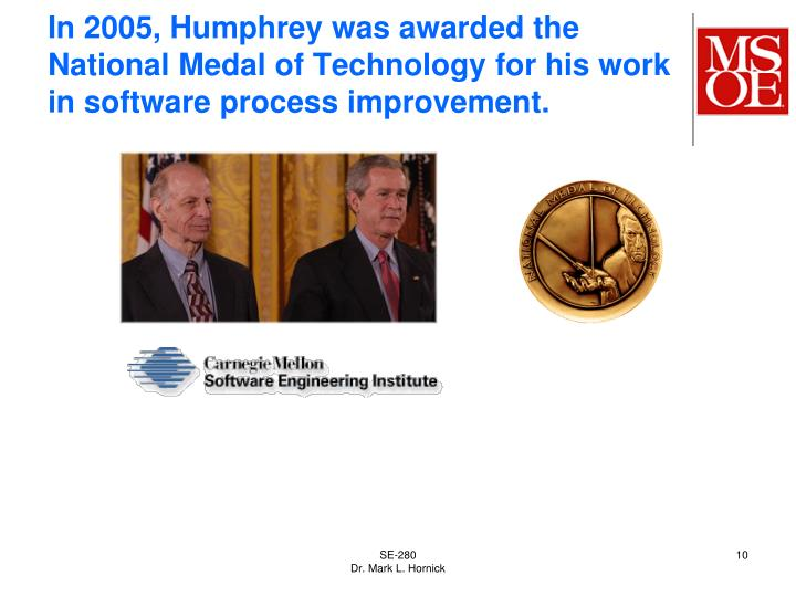 In 2005, Humphrey was awarded the National Medal of Technology for his work in software process improvement.