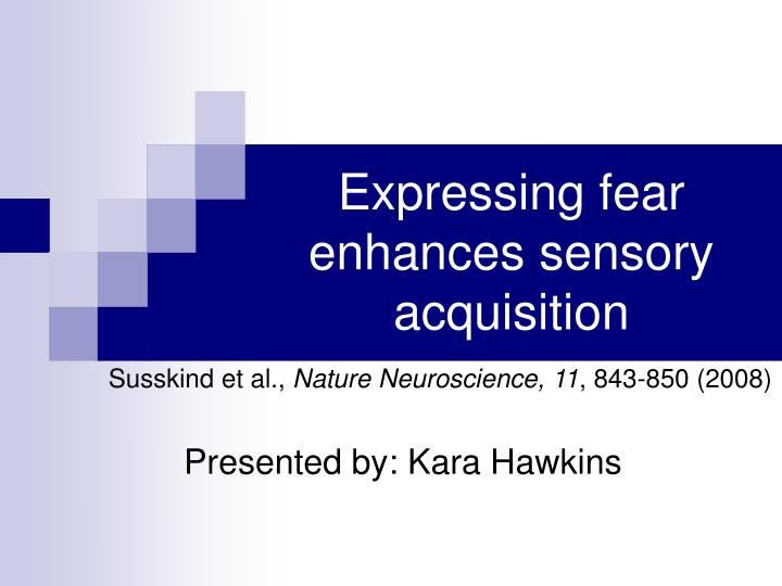 Expressing fear enhances sensory acquisition