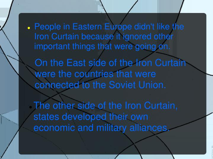 People in Eastern Europe didn't like the Iron Curtain because it ignored other important things that...