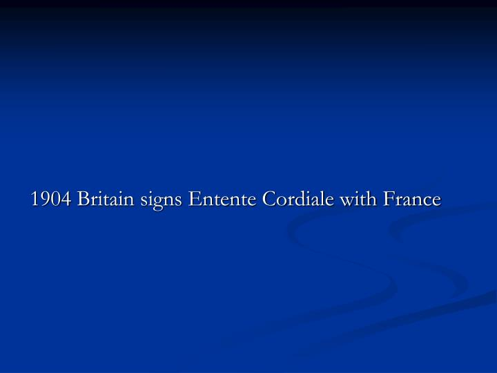 1904 Britain signs Entente Cordiale with France