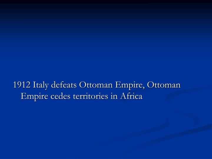 1912 Italy defeats Ottoman Empire, Ottoman Empire cedes territories in Africa