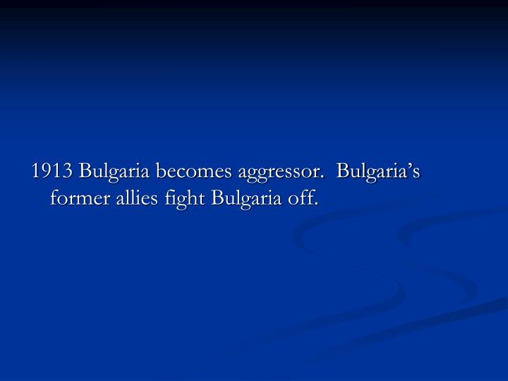1913 Bulgaria becomes aggressor.  Bulgaria's former allies fight Bulgaria off.