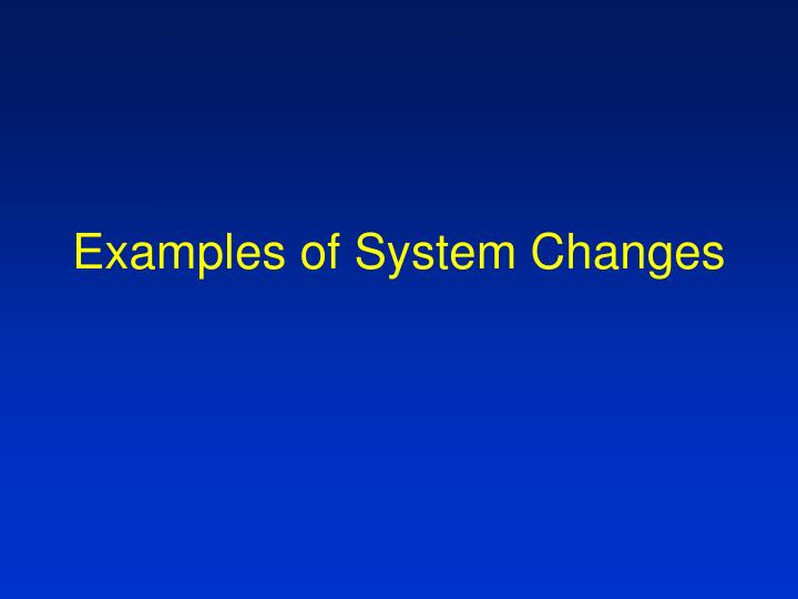 Examples of System Changes