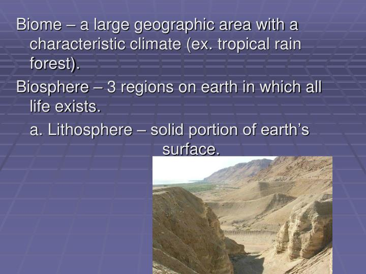 Biome – a large geographic area with a characteristic climate (ex. tropical rain forest).
