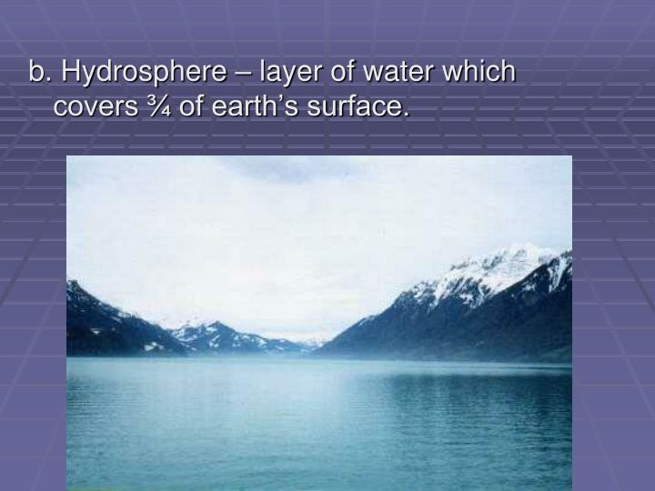 b. Hydrosphere – layer of water which covers ¾ of earth's surface.