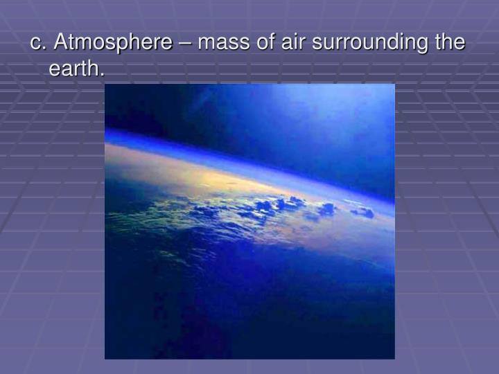 c. Atmosphere – mass of air surrounding the earth.