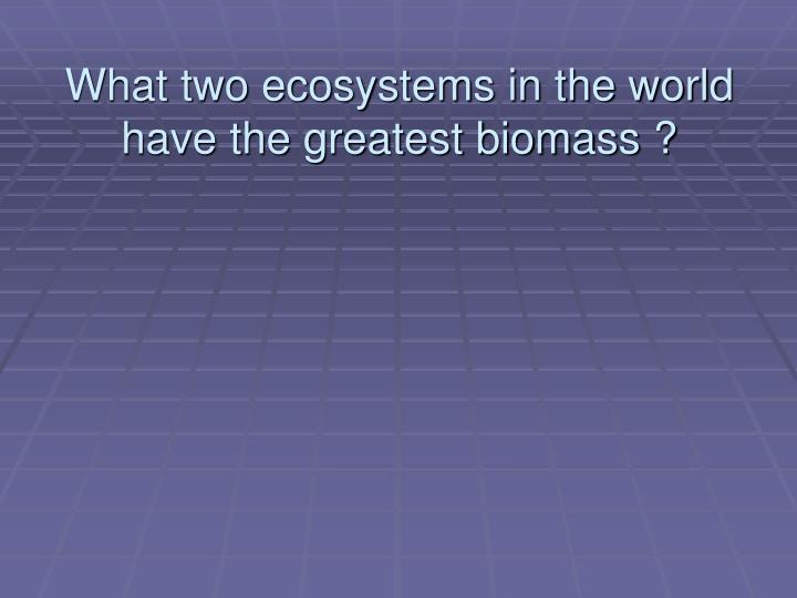 What two ecosystems in the world have the greatest biomass ?