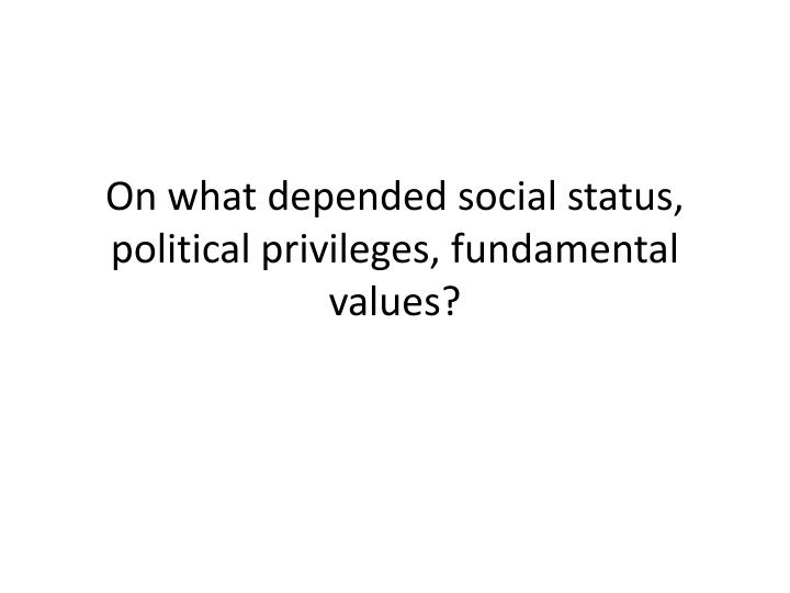 On what depended social status, political privileges, fundamental values?
