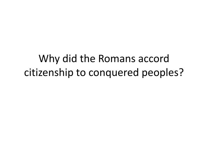 Why did the Romans accord citizenship to conquered peoples?