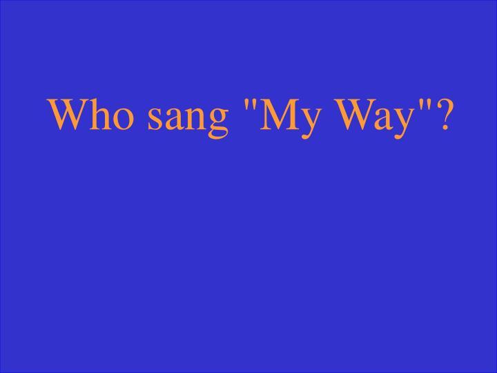 """Who sang """"My Way""""?"""