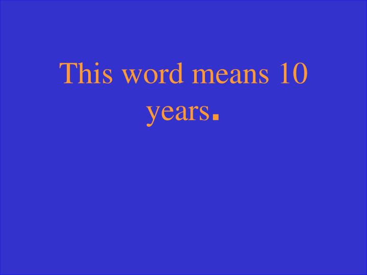 This word means 10 years