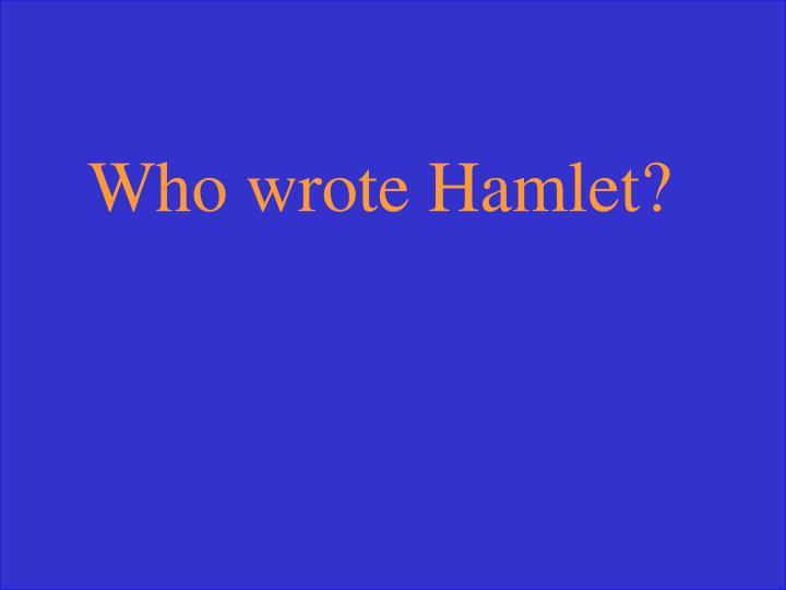 Who wrote Hamlet?