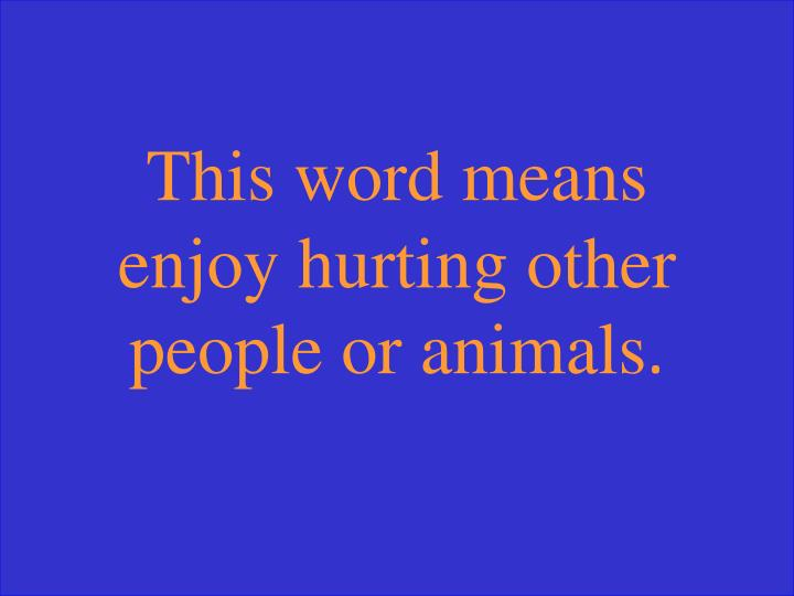 This word means enjoy hurting other people or animals