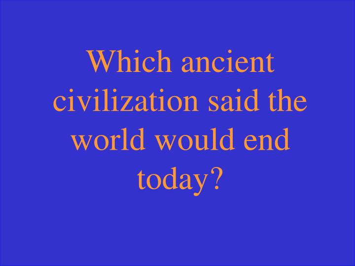Which ancient civilization said the world would end today?