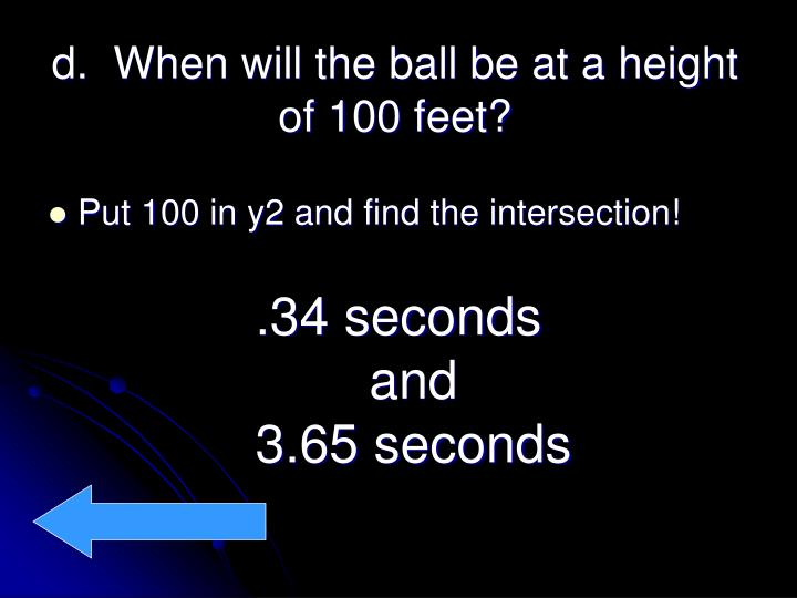 d.  When will the ball be at a height of 100 feet?