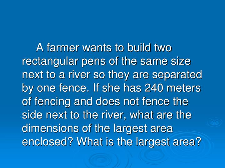 A farmer wants to build two rectangular pens of the same size next to a river so they are separated by one fence. If she has 240 meters of fencing and does not fence the side next to the river, what are the dimensions of the largest area enclosed? What is the largest area?