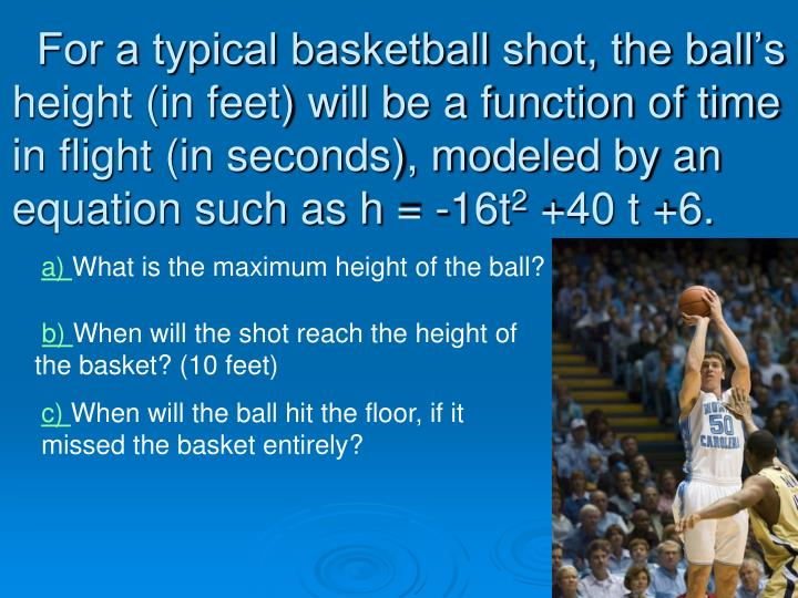 For a typical basketball shot, the ball's height (in feet) will be a function of time in flight (in seconds), modeled by an equation such as h = -16t