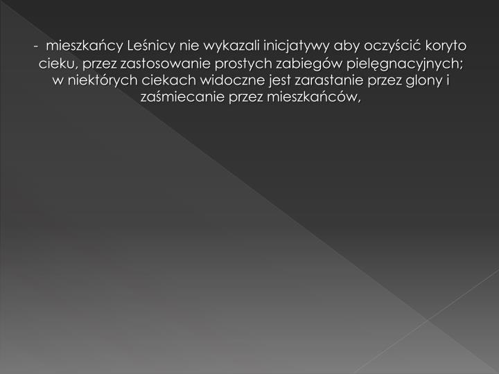 -  mieszkańcy Leśnicy nie wykazali inicjatywy aby oczyścić koryto cieku, przez zastosowanie prostych zabiegów pielęgnacyjnych; w niektórych ciekach widoczne jest zarastanie przez glony i zaśmiecanie przez mieszkańców,