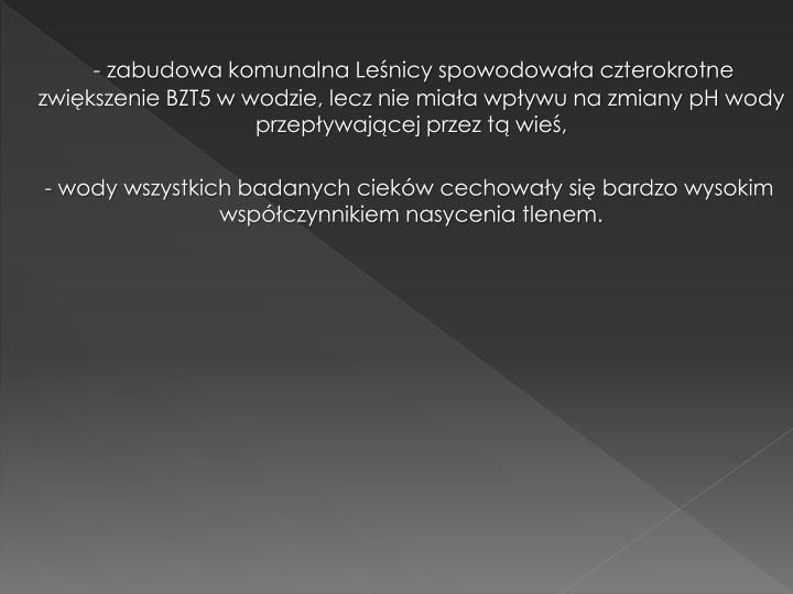 - zabudowa komunalna Leśnicy spowodowała czterokrotne zwiększenie BZT5 w wodzie, lecz nie miała wpływu na zmiany