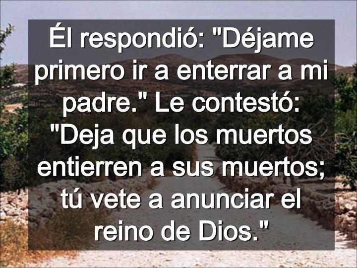 """Él respondió: """"Déjame primero ir a enterrar a mi padre."""" Le contestó: """"Deja que los muertos entierren a sus muertos; tú vete a anunciar el reino de Dios."""""""