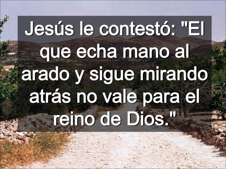 """Jesús le contestó: """"El que echa mano al arado y sigue mirando atrás no vale para el reino de Dios."""""""