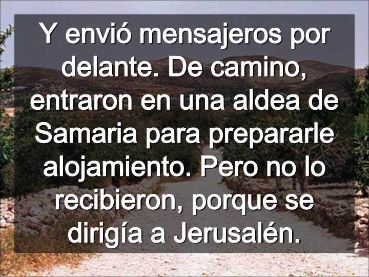 Y envió mensajeros por delante. De camino, entraron en una aldea de Samaria para prepararle alojamiento. Pero no lo recibieron, porque se dirigía a Jerusalén.