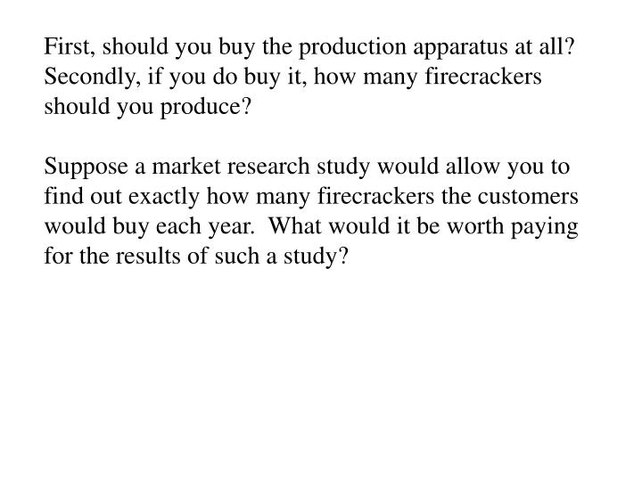 First, should you buy the production apparatus at all?
