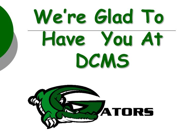 We're Glad To Have  You At DCMS