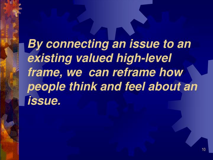 By connecting an issue to an existing valued high-level frame, we  can reframe how people think and feel about an issue.