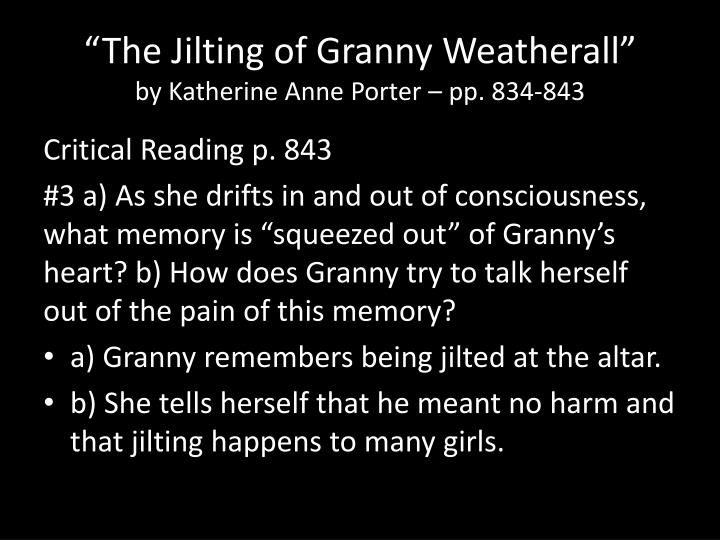 critical essay the jilting of granny weatherall The jilting of granny weatherall is certainly one of these interior stories, as porter uses ellen weatherall's fragile state of mind as a narrative device to connect past and present and the living and the dead.