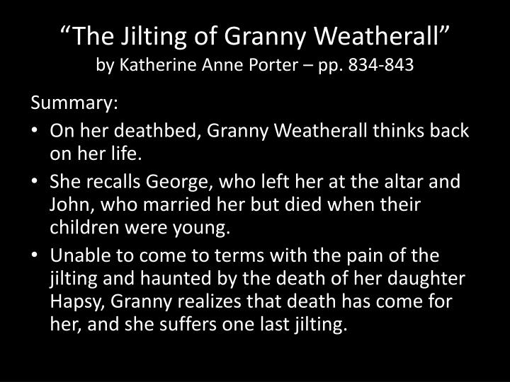 """the test of character in the jilting of granny weatherall by katherine anne porter """"the jilting of granny weatherall"""" analytical essay """"the jilting of granny weatherall"""" is a short story written by katherine anne portier about an elderly woman on her deathbed granny weatherall is a very interesting character and the story describes her last thoughts and memories as she lies there taking her last breaths."""