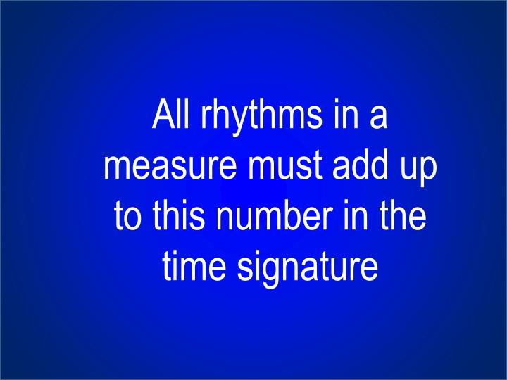 All rhythms in a measure must add up to this number in the time signature