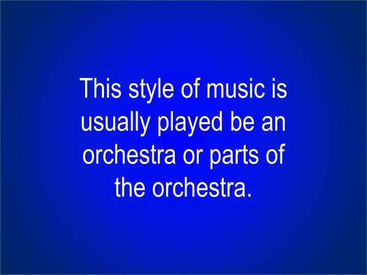 This style of music is usually played be an orchestra or parts of the orchestra.