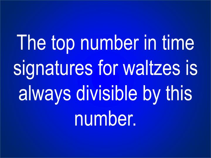 The top number in time signatures for waltzes is always divisible by this number.