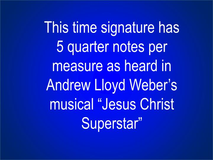 "This time signature has 5 quarter notes per measure as heard in Andrew Lloyd Weber's musical ""Jesus Christ Superstar"""