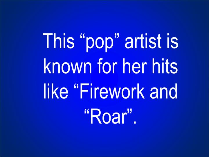 "This ""pop"" artist is known for her hits like ""Firework and ""Roar""."