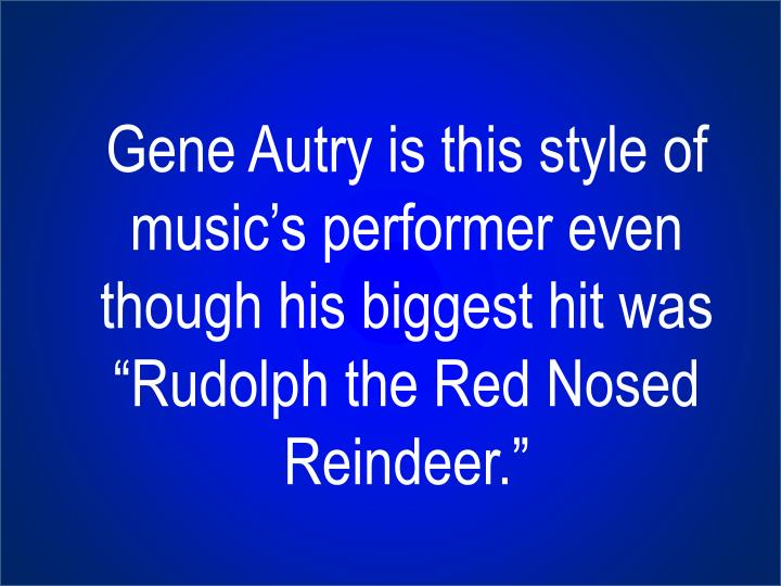 "Gene Autry is this style of music's performer even though his biggest hit was ""Rudolph the Red Nosed Reindeer."""