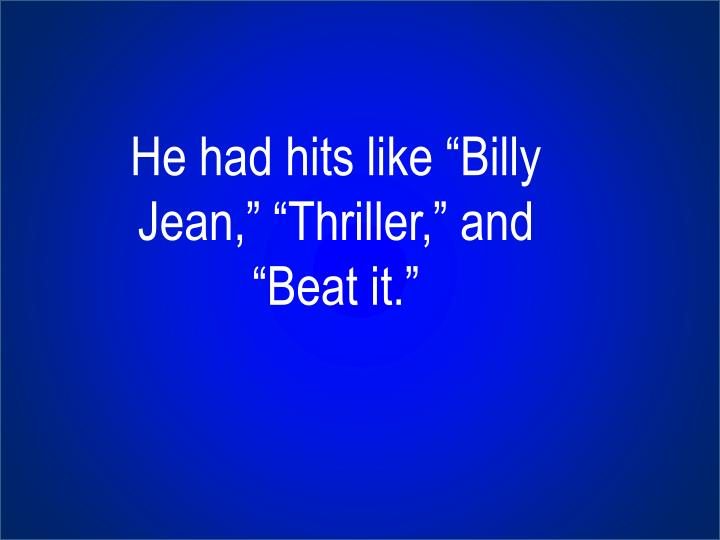 "He had hits like ""Billy Jean,"" ""Thriller,"" and ""Beat it."""