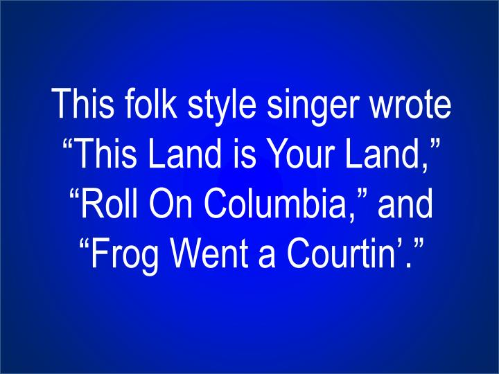 "This folk style singer wrote ""This Land is Your Land,"" ""Roll On Columbia,"" and ""Frog Went a"