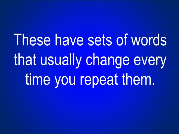 These have sets of words that usually change every time you repeat them.