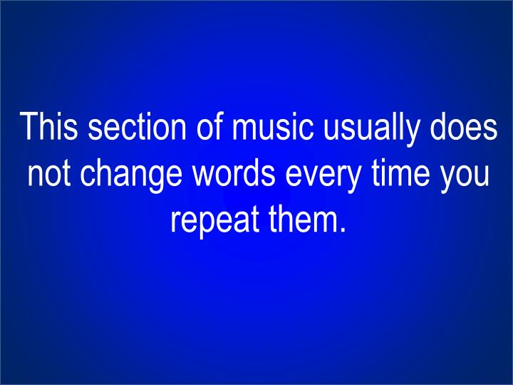 This section of music usually does not change words every time you repeat them.