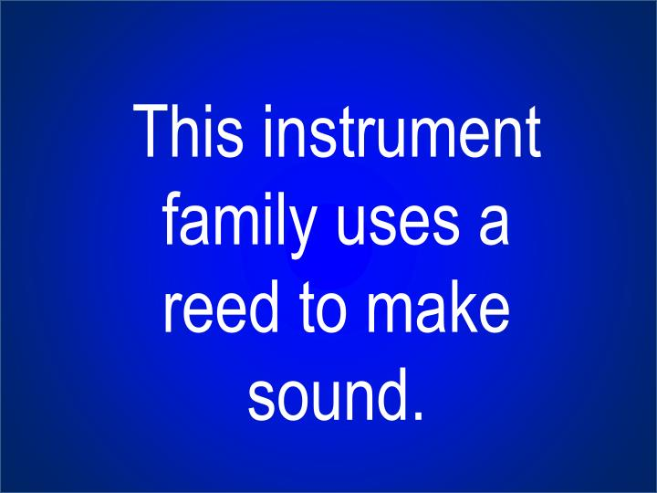 This instrument family uses a reed to make sound.