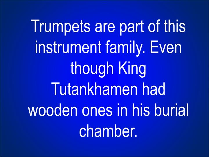 Trumpets are part of this instrument family. Even though King Tutankhamen had wooden ones in his burial chamber.